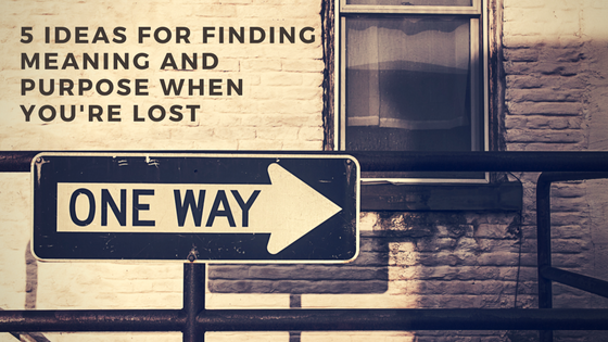 5 Ideas For Finding Meaning And Purpose When You're Lost